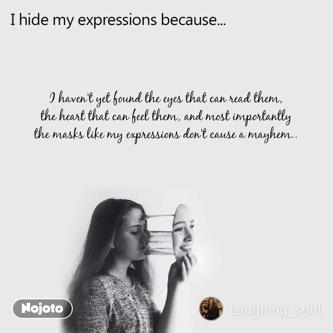 I hide my expression because I haven't yet found the eyes that can read them,  the heart that can feel them, and most importantly  the masks like my expressions don't cause a mayhem..