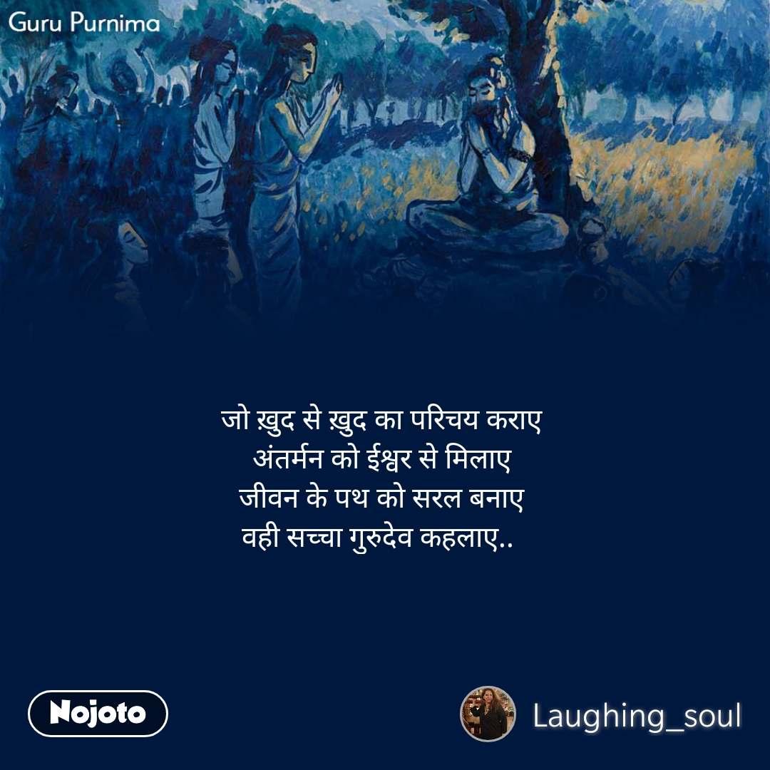 Guru Purnima जो ख़ुद से ख़ुद का परिचय कराए अंतर्मन को ईश्वर से मिलाए जीवन के पथ को सरल बनाए वही सच्चा गुरुदेव कहलाए..