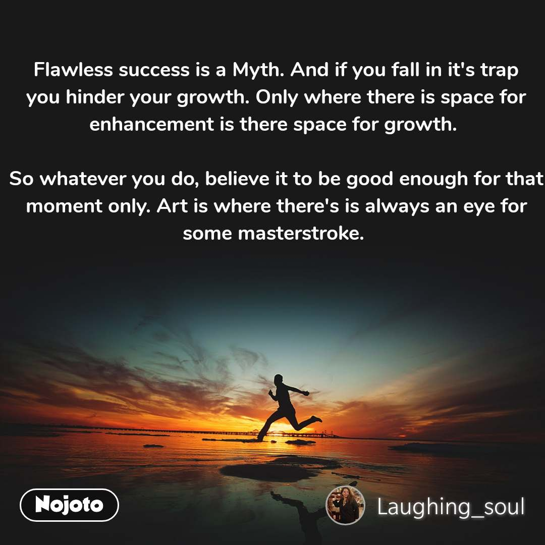 #Motivation Flawless success is a Myth. And if you fall in it's trap you hinder your growth. Only where there is space for enhancement is there space for growth.   So whatever you do, believe it to be good enough for that moment only. Art is where there's is always an eye for some masterstroke.