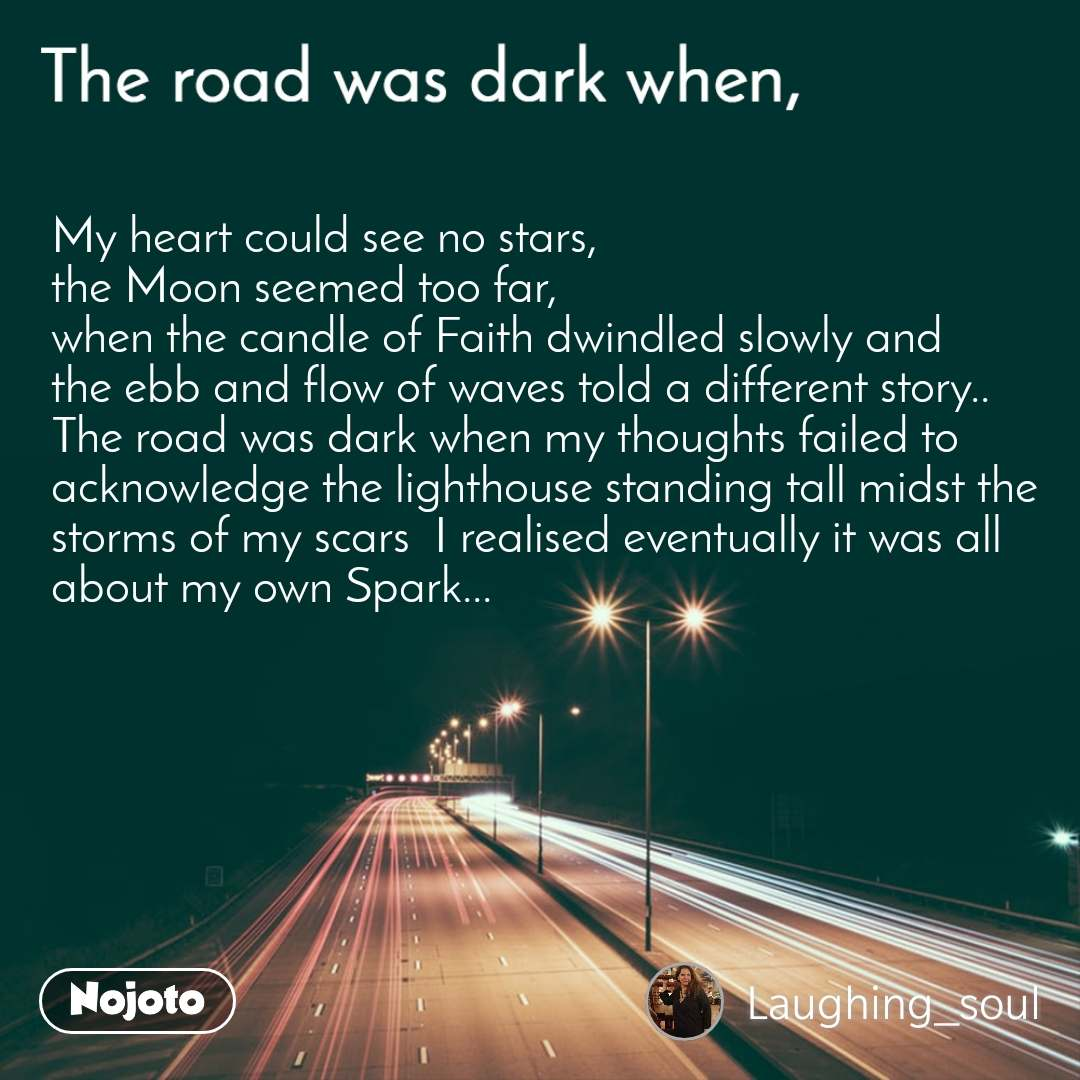 The road was dark when, My heart could see no stars,  the Moon seemed too far, when the candle of Faith dwindled slowly and the ebb and flow of waves told a different story.. The road was dark when my thoughts failed to acknowledge the lighthouse standing tall midst the storms of my scars  I realised eventually it was all about my own Spark...