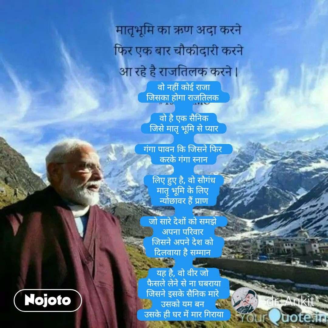 वो नहीं कोई राजा  जिसका होगा राजतिलक   वो है एक सैनिक जिसे मातृ भूमि से प्यार   गंगा पावन कि जिसने फिर  करके गंगा स्नान   लिए हुए है, वो सौगंध मातृ भूमि के लिए  न्योछावर हैं प्राण  जो सारे देशों को समझे  अपना परिवार  जिसने अपने देश को  दिलवाया है सम्मान   यह है, वो वीर जो  फैसले लेने से ना घबराया जिसने इसके सैनिक मारे  उसको यम बन  उसके ही घर में मार गिराया