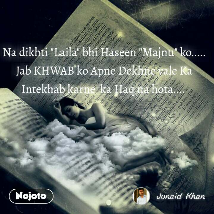 """Na dikhti """"Laila"""" bhi Haseen """"Majnu"""" ko..... Jab KHWAB ko Apne Dekhne vale Ka Intekhab karne  ka Haq na hota...."""