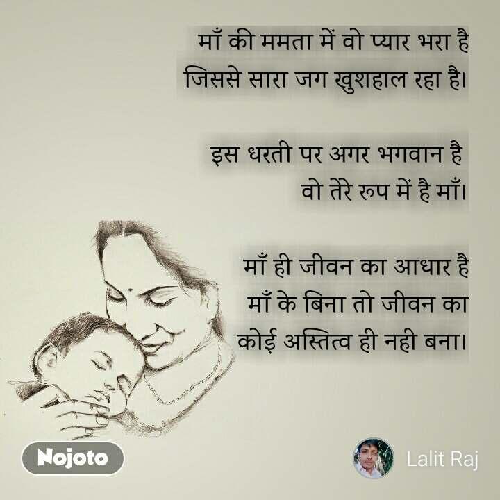 माँ की ममता में वो प्यार भरा है जिससे सारा जग खुशहाल रहा है।  इस धरती पर अगर भगवान है  वो तेरे रूप में है माँ।  माँ ही जीवन का आधार है माँ के बिना तो जीवन का कोई अस्तित्व ही नही बना।