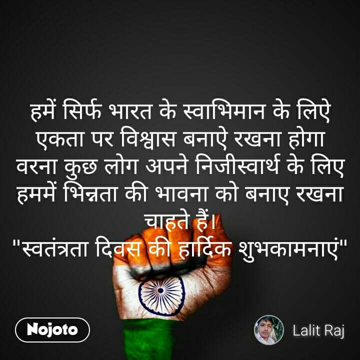 """हमें सिर्फ भारत के स्वाभिमान के लिऐ एकता पर विश्वास बनाऐ रखना होगा वरना कुछ लोग अपने निजीस्वार्थ के लिए हममें भिन्नता की भावना को बनाए रखना चाहते हैं। """"स्वतंत्रता दिवस की हार्दिक शुभकामनाएं"""""""