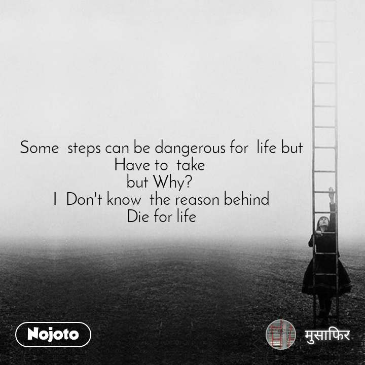 Some  steps can be dangerous for  life but Have to  take  but Why?  I  Don't know  the reason behind  Die for life