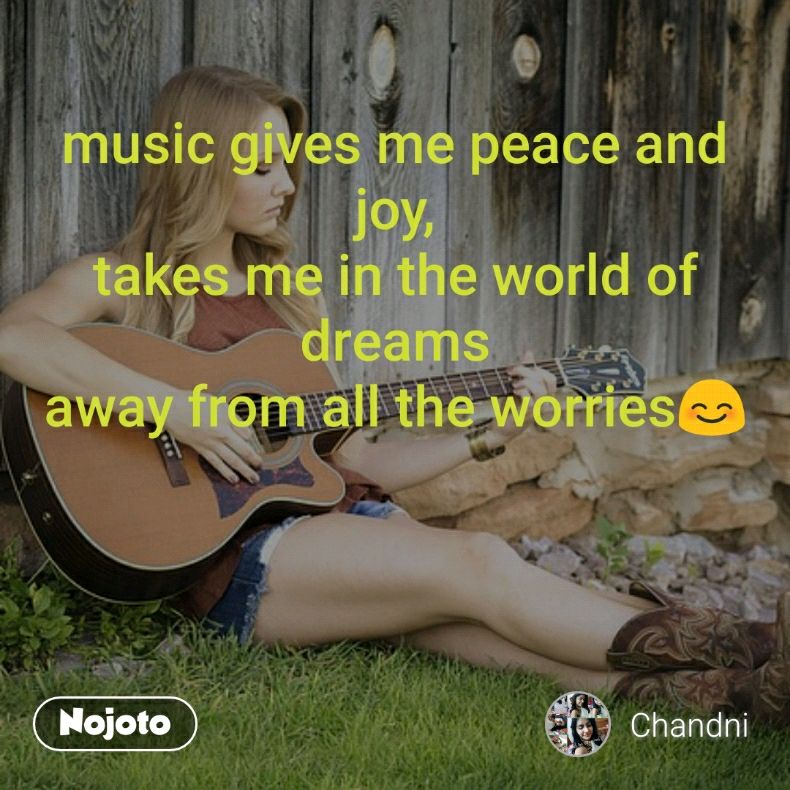 music gives me peace and joy, takes me in the world of dreams away from all the worries😊