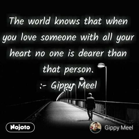 The world knows that when you love someone with all your heart no one is dearer than that person. :- Gippy Meel