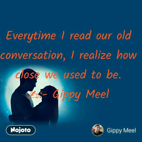Everytime I read our old conversation, I realize how close we used to be. ✍:- Gippy Meel