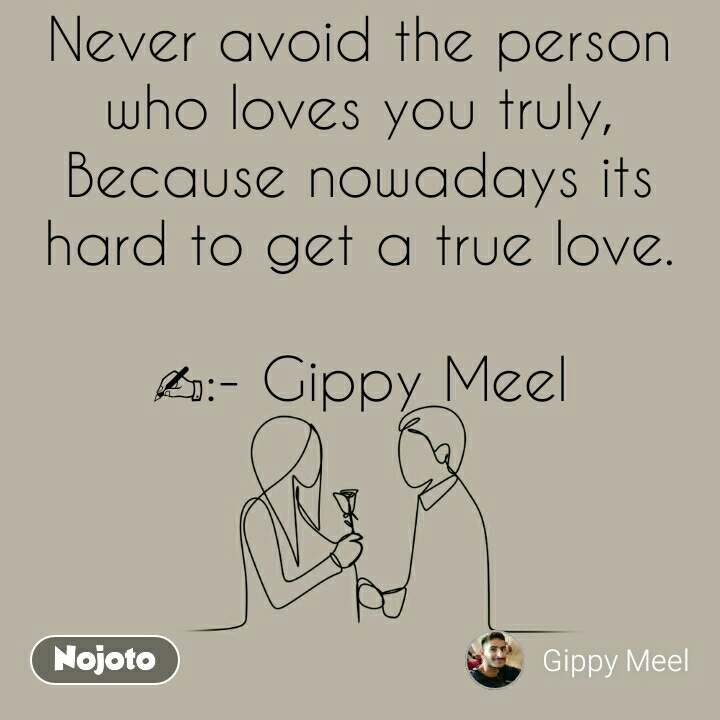Never avoid the person who loves you truly, Because nowadays its hard to get a true love.  ✍:- Gippy Meel