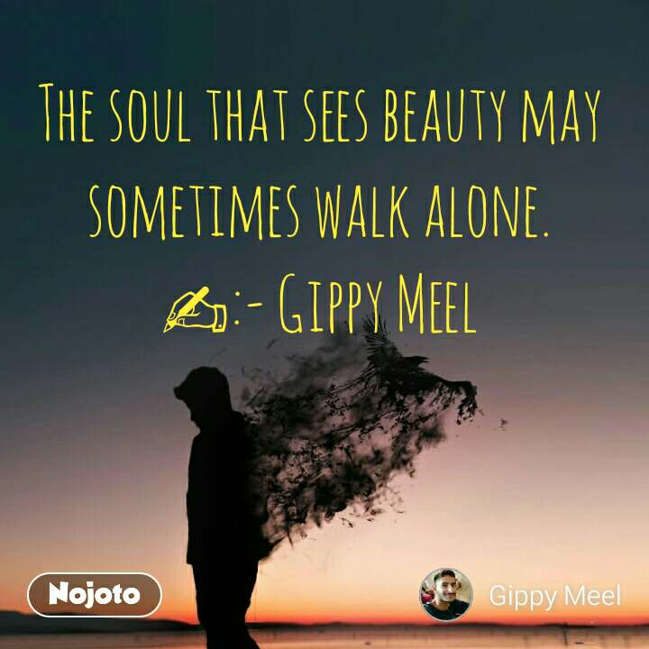 The soul that sees beauty may sometimes walk alone. ✍:- Gippy Meel