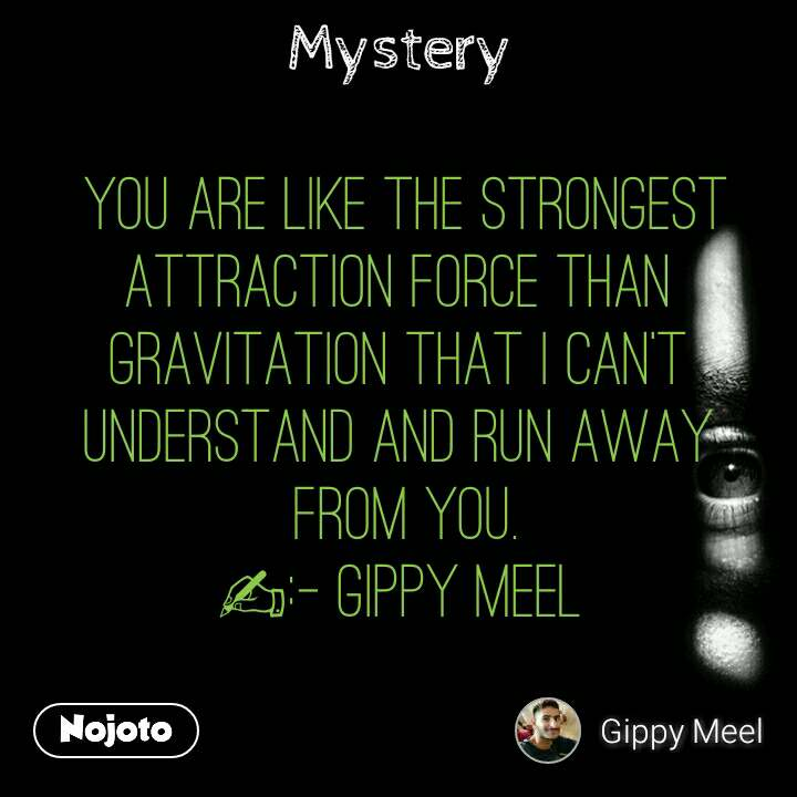 Mystery  You are like the Strongest Attraction force than Gravitation that I can't understand and run away  from you. ✍:- Gippy Meel