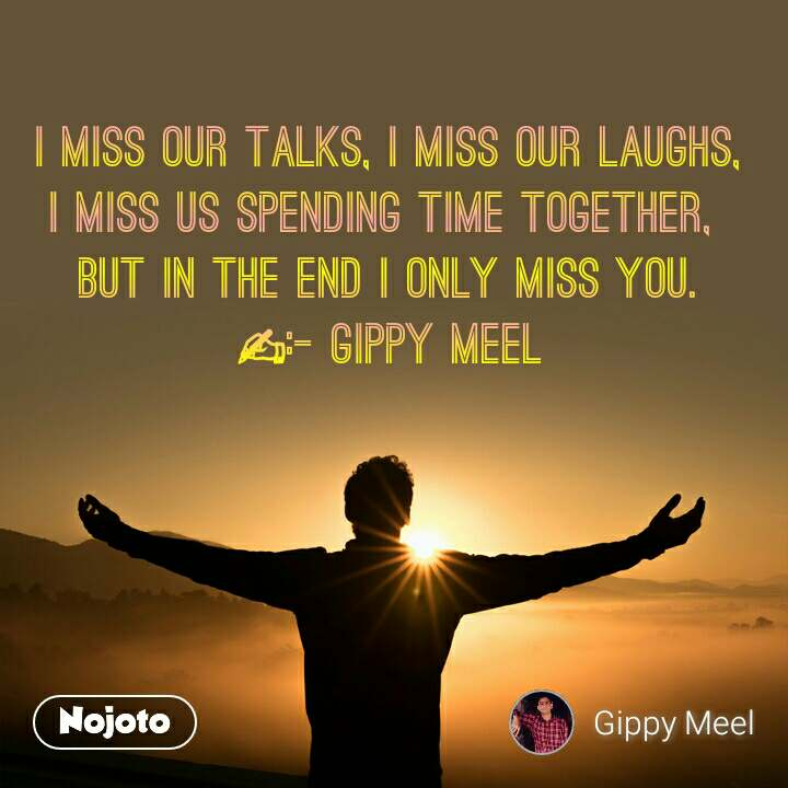 I miss our talks, I miss our laughs, I miss us spending time together,  But in the end I only miss you. ✍:- Gippy Meel