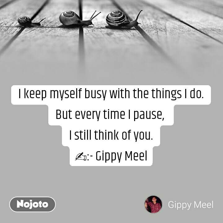 I keep myself busy with the things I do. But every time I pause,  I still think of you. ✍:- Gippy Meel