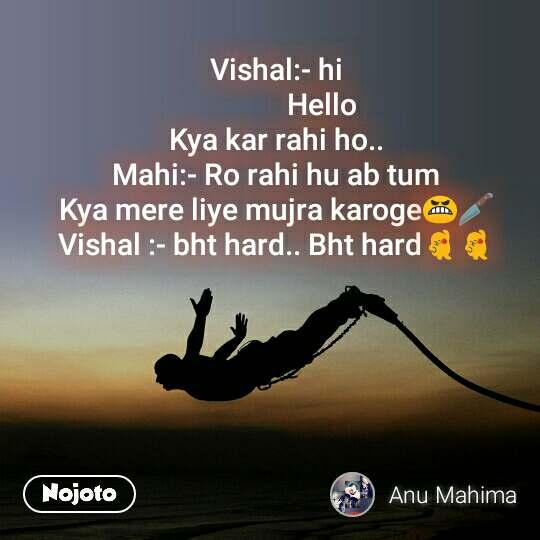 Vishal:- hi              Hello Kya kar rahi ho.. Mahi:- Ro rahi hu ab tum Kya mere liye mujra karoge😬🔪 Vishal :- bht hard.. Bht hard💃💃