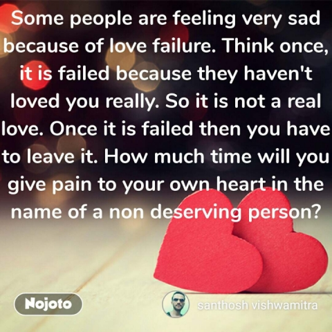 Some people are feeling very sad because of love failure. Think once, it is failed because they haven't loved you really. So it is not a real love. Once it is failed then you have to leave it. How much time will you give pain to your own heart in the name of a non deserving person?