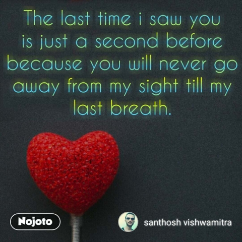 The last time i saw you is just a second before because you will never go away from my sight till my last breath.