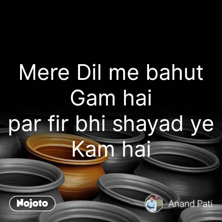 Mere Dil me bahut Gam hai par fir bhi shayad ye Kam hai