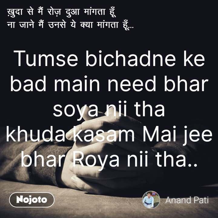 Tumse bichadne ke bad main need bhar soya nii tha khuda kasam Mai jee bhar Roya nii tha..