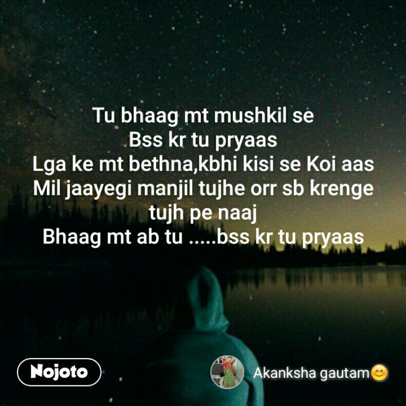 Tu bhaag mt mushkil se Bss kr tu pryaas Lga ke mt bethna,kbhi kisi se Koi aas Mil jaayegi manjil tujhe orr sb krenge tujh pe naaj Bhaag mt ab tu .....bss kr tu pryaas