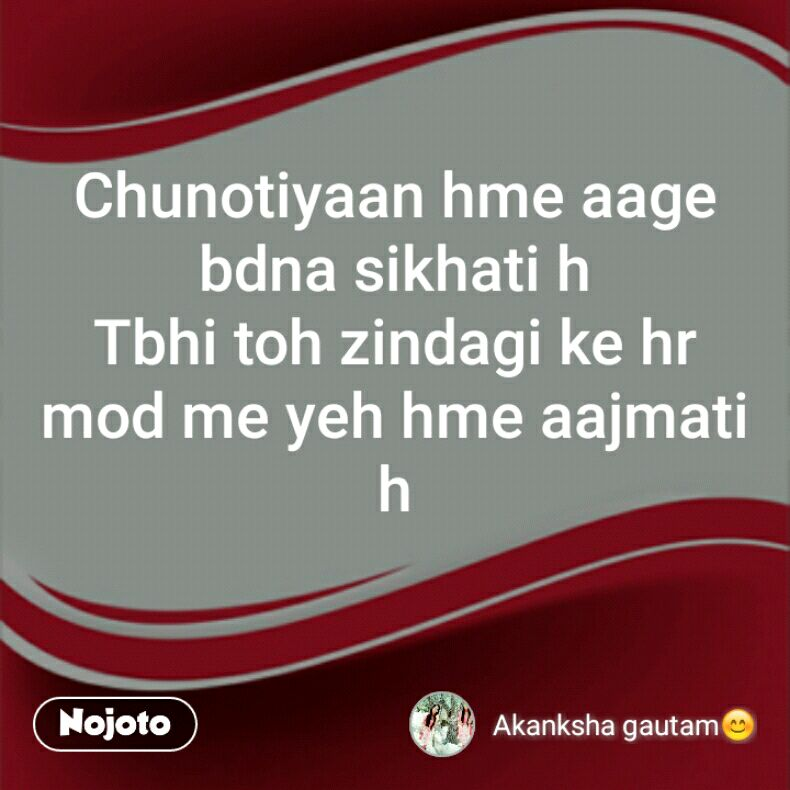 Chunotiyaan hme aage bdna sikhati h Tbhi toh zindagi ke hr mod me yeh hme aajmati h