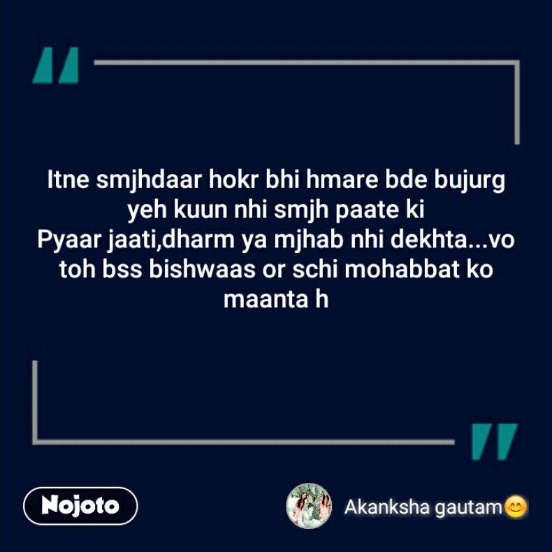 Itne smjhdaar hokr bhi hmare bde bujurg yeh kuun nhi smjh paate ki Pyaar jaati,dharm ya mjhab nhi dekhta...vo toh bss bishwaas or schi mohabbat ko maanta h