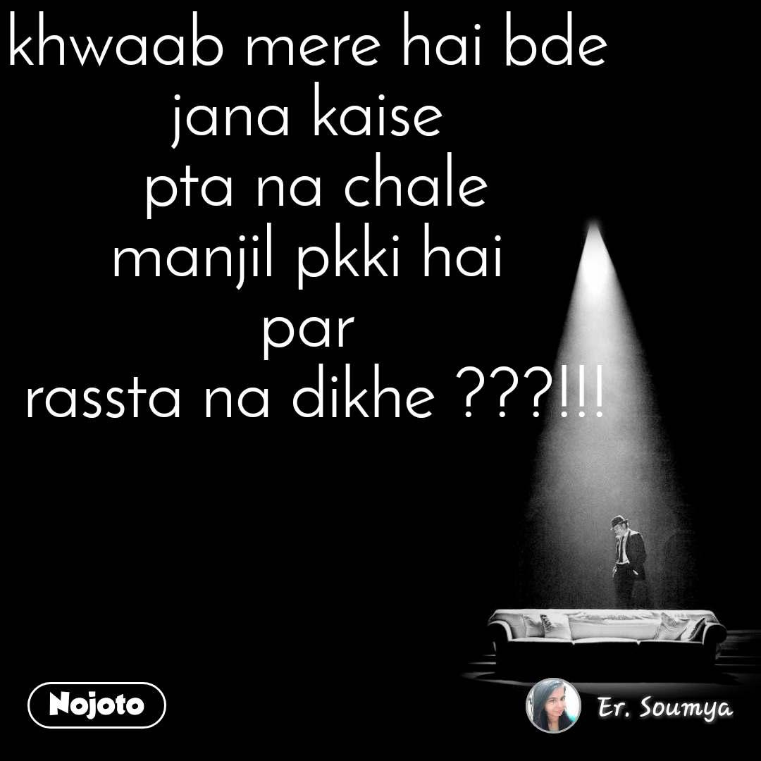 khwaab mere hai bde  jana kaise  pta na chale manjil pkki hai  par  rassta na dikhe ???!!!
