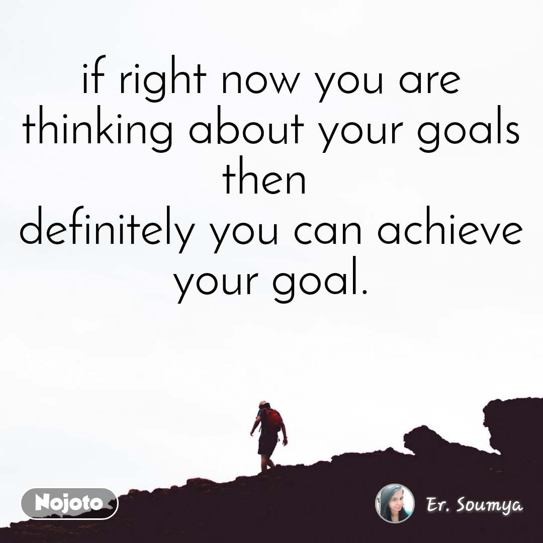 if right now you are thinking about your goals then  definitely you can achieve your goal.