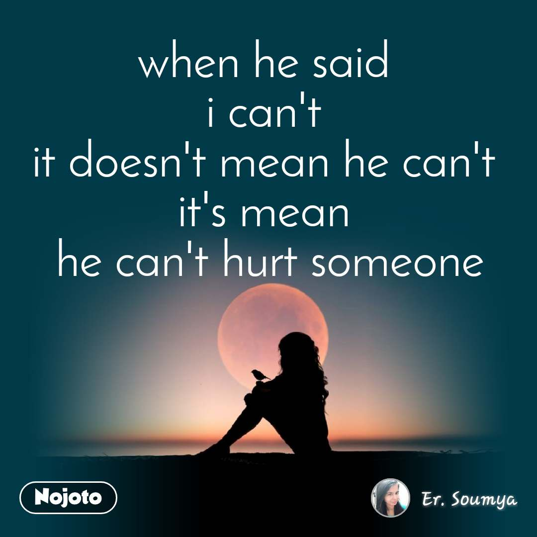 when he said  i can't  it doesn't mean he can't  it's mean  he can't hurt someone