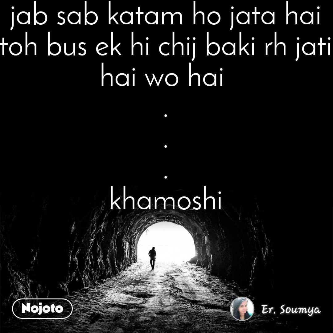 Tunnel jab sab katam ho jata hai toh bus ek hi chij baki rh jati hai wo hai  . . . khamoshi