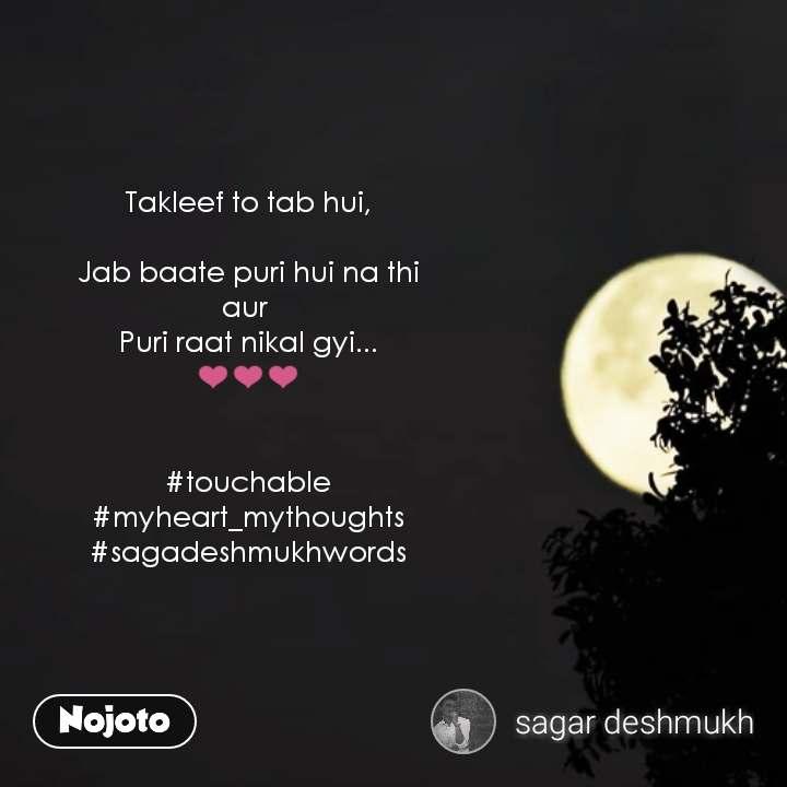 Takleef to tab hui,  Jab baate puri hui na thi aur  Puri raat nikal gyi... ❤️❤️❤️   #touchable #myheart_mythoughts #sagadeshmukhwords  #NojotoQuote