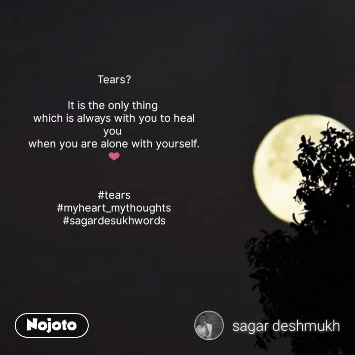 Tears?  It is the only thing  which is always with you to heal you  when you are alone with yourself. ❤️   #tears #myheart_mythoughts #sagardesukhwords #NojotoQuote