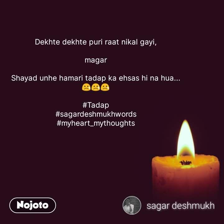 Dekhte dekhte puri raat nikal gayi,  magar  Shayad unhe hamari tadap ka ehsas hi na hua... 😢😢😢  #Tadap #sagardeshmukhwords #myheart_mythoughts #NojotoQuote