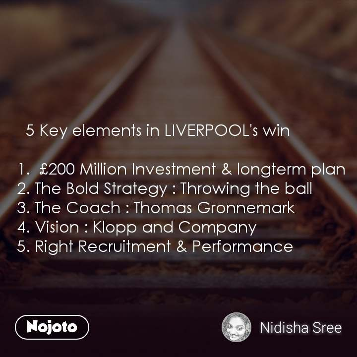 5 Key elements in LIVERPOOL's win    1.  £200 Million Investment & longterm plan    2. The Bold Strategy : Throwing the ball   3. The Coach : Thomas Gronnemark   4. Vision : Klopp and Company   5. Right Recruitment & Performance