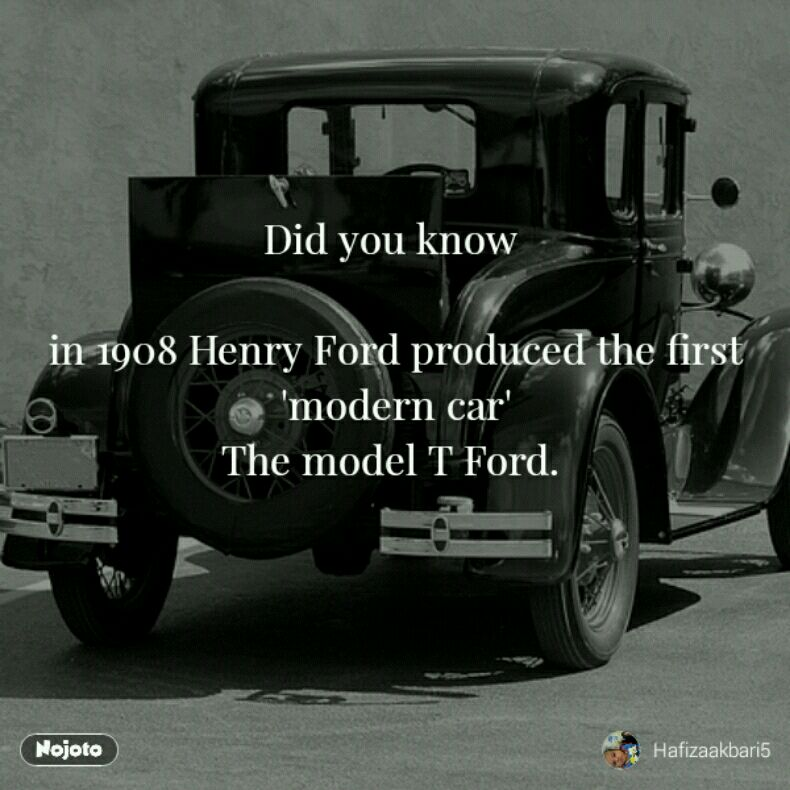 Did you know   in 1908 Henry Ford produced the first  'modern car'  The model T Ford.