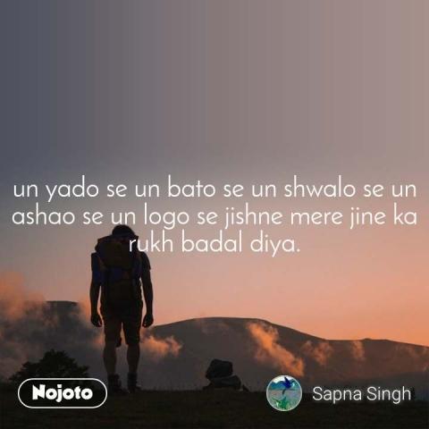 un yado se un bato se un shwalo se un ashao se un logo se jishne mere jine ka rukh badal diya.