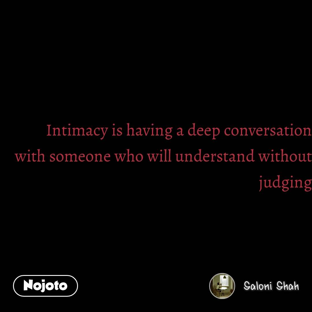 Intimacy is having a deep conversation with someone who will understand without judging #NojotoQuote