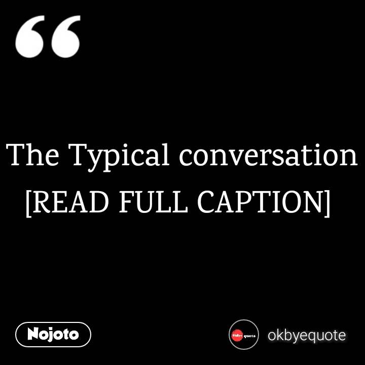 The Typical conversation [READ FULL CAPTION]