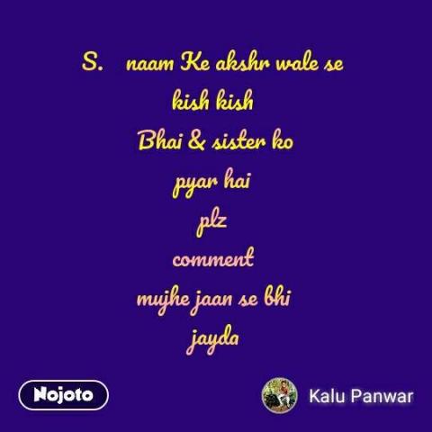 S.    naam Ke akshr wale se  kish kish  Bhai & sister ko pyar hai  plz  comment  mujhe jaan se bhi  jayda