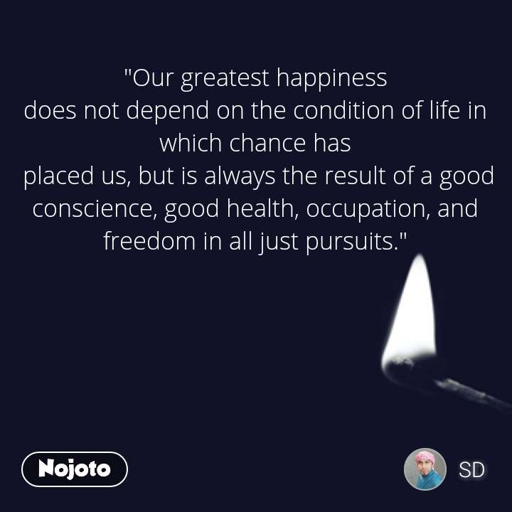 """Our greatest happiness  does not depend on the condition of life in  which chance has  placed us, but is always the result of a good  conscience, good health, occupation, and  freedom in all just pursuits."""