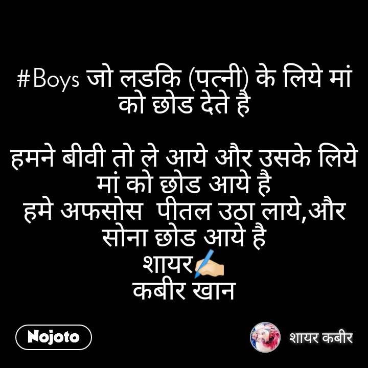 #Boys जो लडकि (पत्नी) के लिये मां को छोड देते है  हमने बीवी तो ले आये और उसके लिये मां को छोड आये है हमे अफसोस  पीतल उठा लाये,और सोना छोड आये है शायर✍🏻 कबीर खान