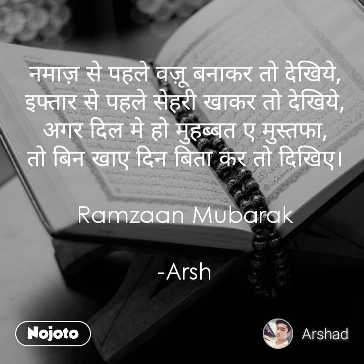 नमाज़ से पहले वज़ू बनाकर तो देखिये, इफ्तार से पहले सेहरी खाकर तो देखिये, अगर दिल मे हो मुहब्बत ए मुस्तफा, तो बिन खाए दिन बिता कर तो दिखिए।  Ramzaan Mubarak  -Arsh
