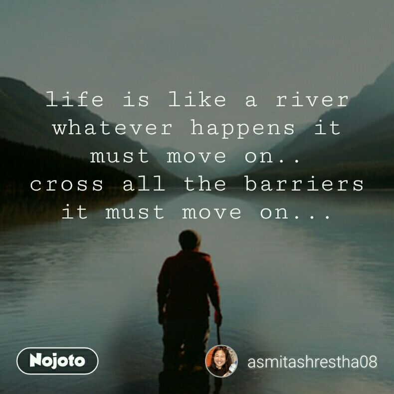 Life Is Like A River Whatever Happens It Must Move On Cross All