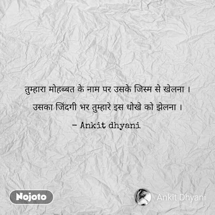 तुम्हारा मोहब्बत के नाम पर उसके जिस्म से खेलना ।  उसका जिंदगी भर तुम्हारे इस धोखे को झेलना ।  - Ankit dhyani