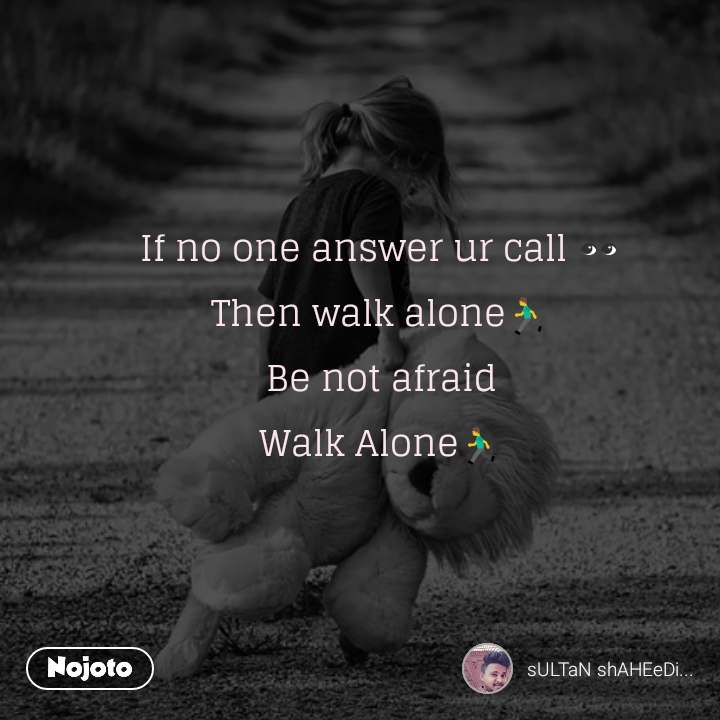If no one answer ur call 👀 Then walk alone🏃 Be not afraid Walk Alone🏃