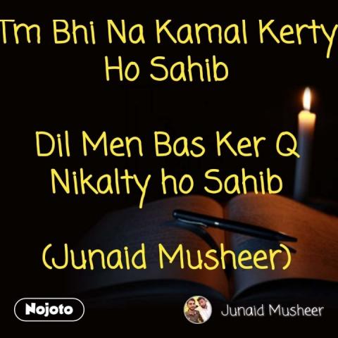 Tm Bhi Na Kamal Kerty Ho Sahib  Dil Men Bas Ker Q Nikalty ho Sahib  (Junaid Musheer)