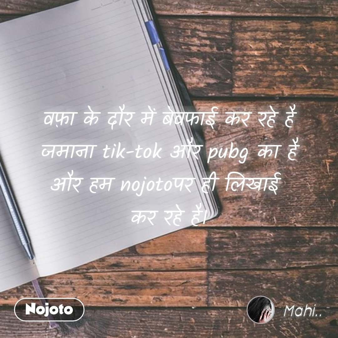 वफ़ा के दौर में बेवफाई कर रहे है जमाना tik-tok और pubg का है और हम nojotoपर ही लिखाई  कर रहे है।