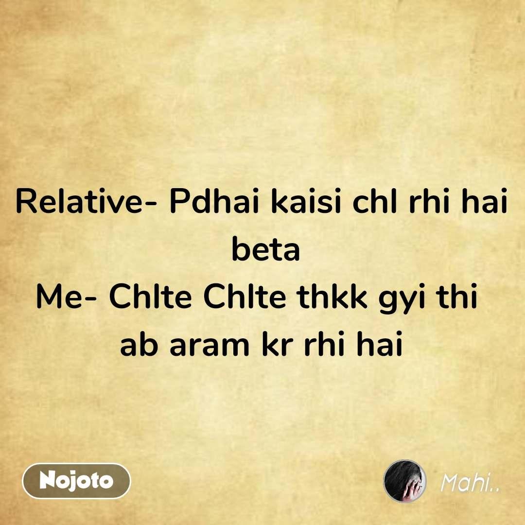 Relative- Pdhai kaisi chl rhi hai  beta Me- Chlte Chlte thkk gyi thi  ab aram kr rhi hai