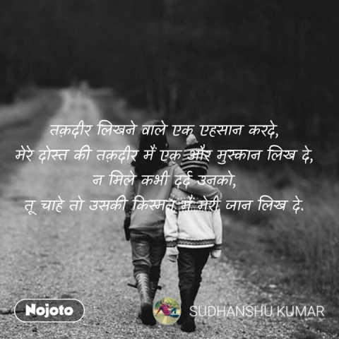 तक़दीर लिखने वाले एक एहसान करदे, मेरे दोस्त की तक़दीर मैं एक और मुस्कान लिख दे, न मिले कभी दर्द उनको, तू चाहे तो उसकी किस्मत मैं मेरी जान लिख दे.