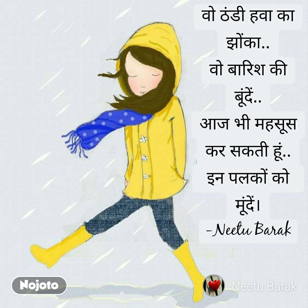 वो ठंडी हवा का झोंका.. वो बारिश की बूंदें.. आज भी महसूस कर सकती हूं.. इन पलकों को    मूंदें। -Neetu Barak