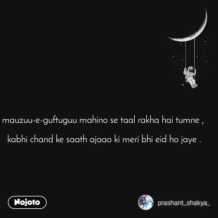mauzuu-e-guftuguu mahino se taal rakha hai tumne ,   kabhi chand ke saath ajaao ki meri bhi eid ho jaye .